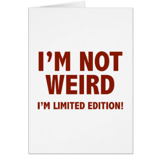 I'm not weird. I'm limited edition. Card
