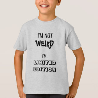 I'm Not WEIRD. I'm LIMITED EDITION. T-Shirt