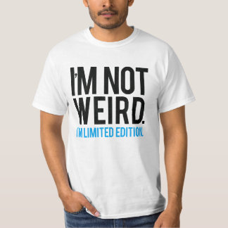 I'm not weird I'm limited edition. Tshirt