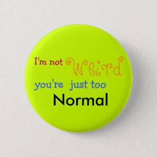 I'm not weird you're just too Normal - Customized 6 Cm Round Badge