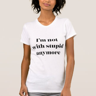 I'm Not With Stupid Anymore Tshirts