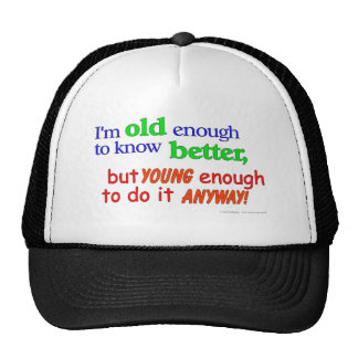 I'm old enough to know better, but young enough... cap