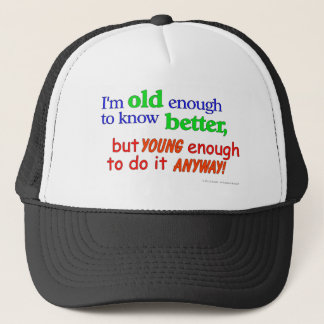 I'm old enough to know better, but young enough... trucker hat