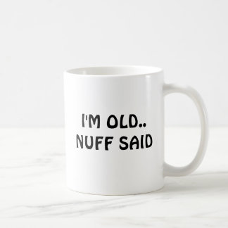 I'M OLD..NUFF SAID COFFEE MUG