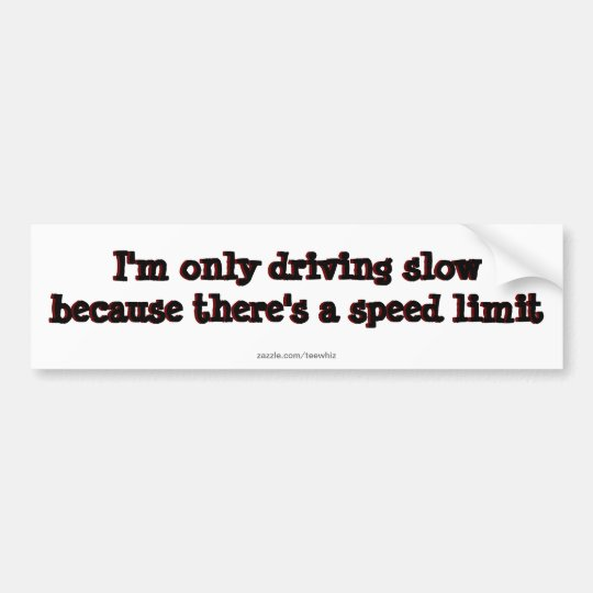 Im only driving slow because theres speed limits bumper sticker