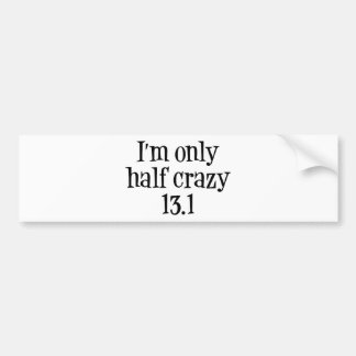 I'm only  half crazy 13.1 bumper sticker