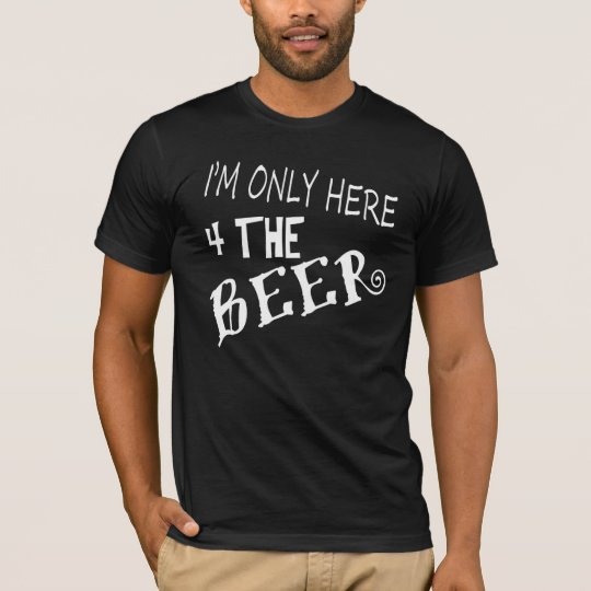I'm only here for the BEER. T-Shirt