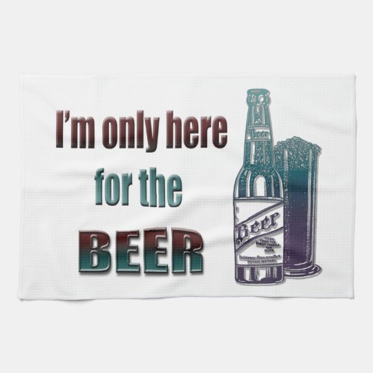 I'm only here for the Beer Tea Towel