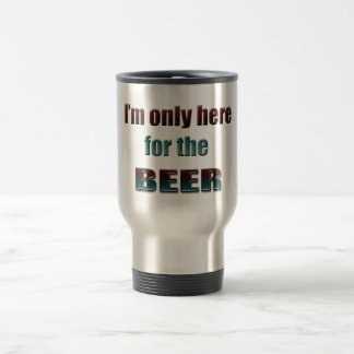 I'm only here for the Beer Travel Mug