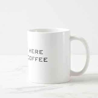 I'M ONLY HERE FOR THE COFFEE- MUG- COFFEE MUG