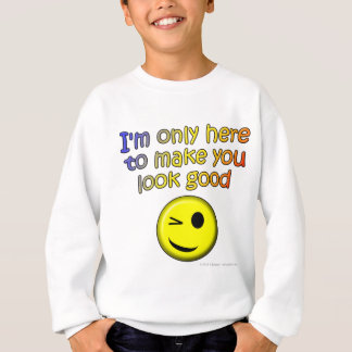 I'm only here to make you look good sweatshirt
