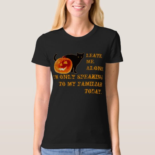 I'm only speaking to my Familiar today. T-Shirt