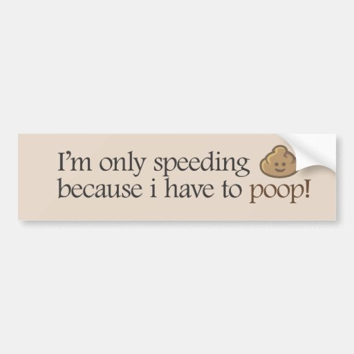 I'm only speeding because i have to poop!