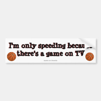 I'm only speeding because .... there's  a game on bumper sticker