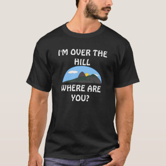 "'I'M OVER THE HILL--WHERE ARE YOU?"" t-shirt"