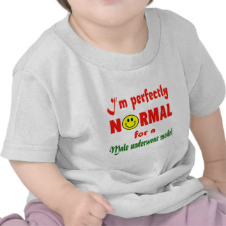 I'm perfectly normal for a male underwear model. t shirt