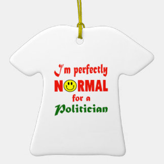 I'm perfectly normal for a Politician. Ceramic T-Shirt Ornament