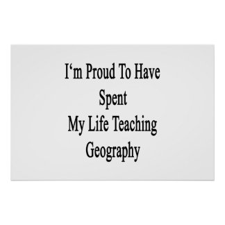 I'm Proud To Have Spent My Life Teaching Geography Poster