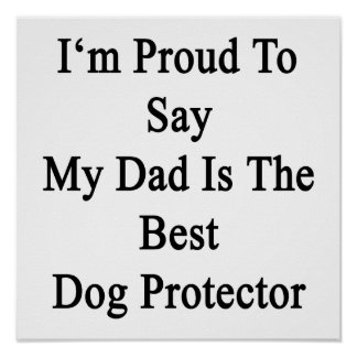 I'm Proud To Say My Dad Is The Best Dog Protector. Print