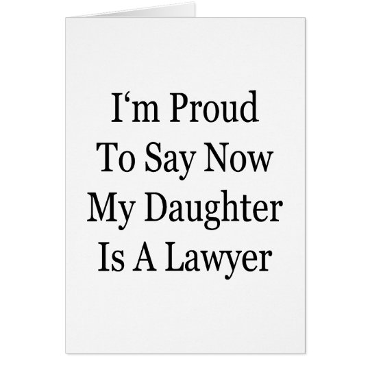 I'm Proud To Say Now My Daughter Is A Lawyer Card