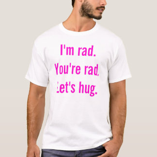 I'm rad. You're rad. Let's hug. T-Shirt