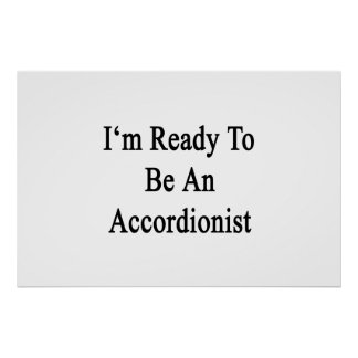 I'm Ready To Be An Accordionist Posters