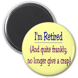 """I'm Retired and no longer give a Crap"" 6 Cm Round Magnet"