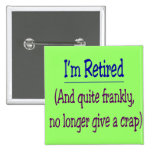 """""""I'm Retired and no longer give a Crap"""" Pinback Buttons"""