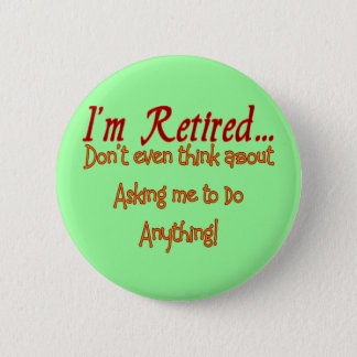 I'm Retired, Don't ask me to do anything 6 Cm Round Badge