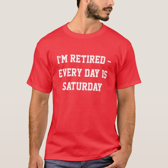 I'm Retired - Every Day is Saturday t-shirt