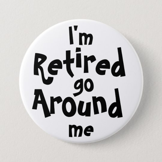 I'm Retired . . . Go Around Me 7.5 Cm Round Badge