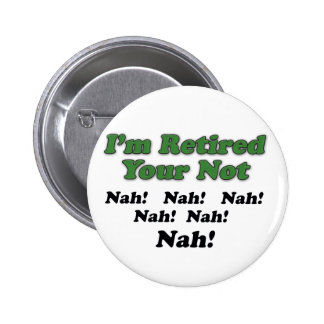 I'm Retired Your Not 6 Cm Round Badge