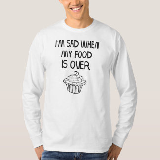 I'm Sad When My Food Is Over T-Shirt