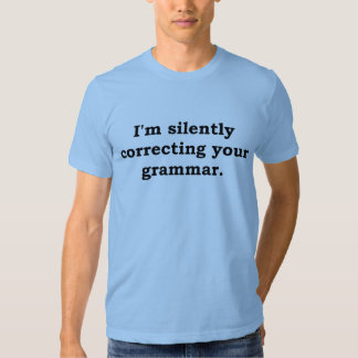 I'm silently correcting your grammar t shirts