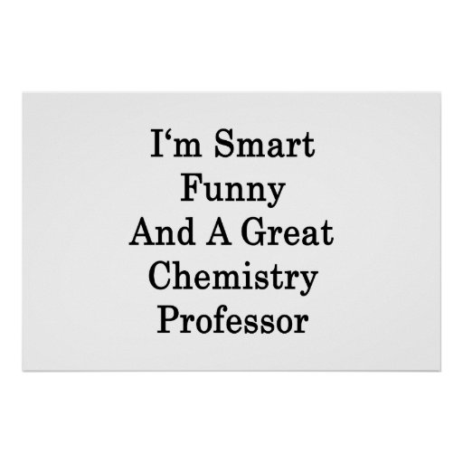 I'm Smart Funny And A Great Chemistry Professor Poster