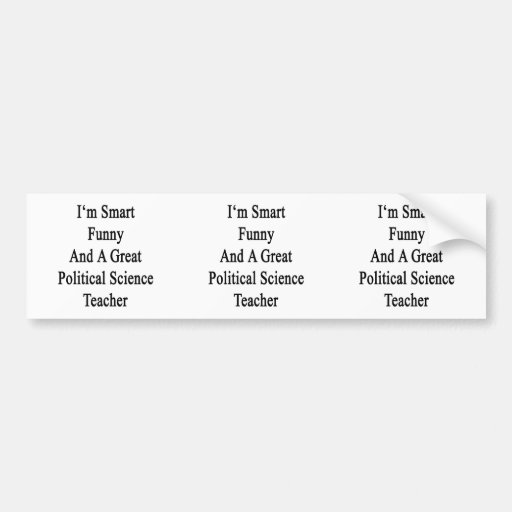 I'm Smart Funny And A Great Political Science Teac Bumper Stickers