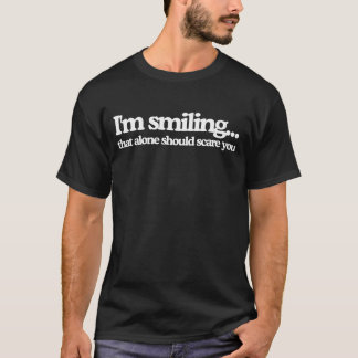 I'm Smiling...That alone should scare you T-Shirt