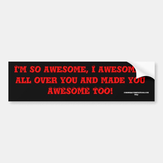 I'm so awesome, I awesomed all over you and mad... Bumper Sticker