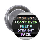 I'm so gay, I can't even keep a straight face. Pin