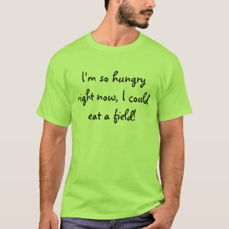 I'm so hungry right now, I could eat a field! T-Shirt