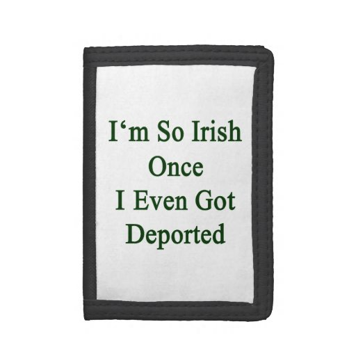 I'm So Irish Once I Even Got Deported Trifold Wallets