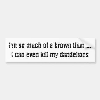 I'm so much of a brown thumb, I kill dandelions Bumper Sticker