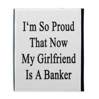 I'm So Proud That Now My Girlfriend Is A Banker iPad Cases