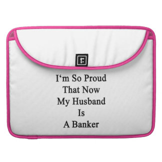 I'm So Proud That Now My Husband Is A Banker Sleeves For MacBook Pro