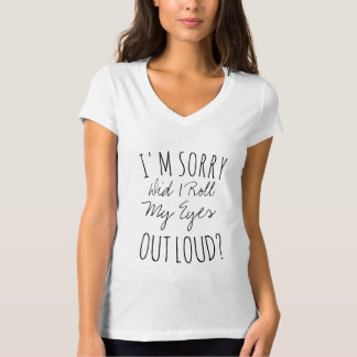 I'M SORRY DID I ROLL MY EYES OUT LOUD? T-Shirt