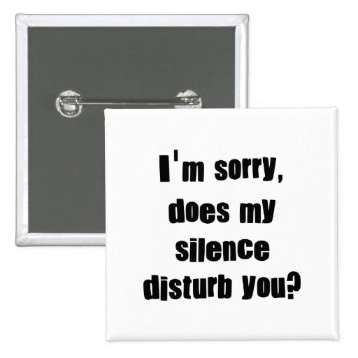 I'm sorry, does my silence disturb you? buttons