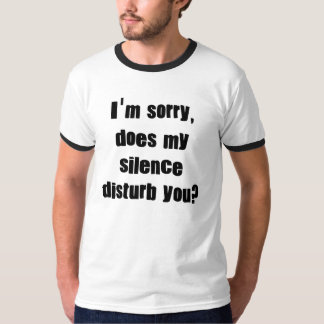 I'm sorry, does my silence disturb you? T-Shirt