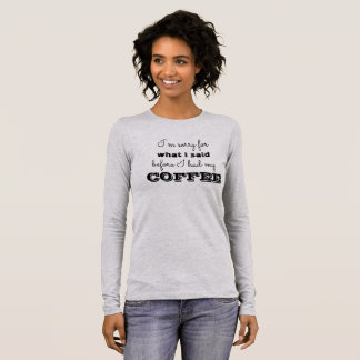 I'm sorry for what I said before I had my coffee Long Sleeve T-Shirt