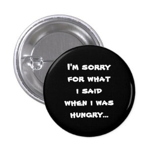 I'm sorry for what  i said when i was  hungry ... 3 cm round badge
