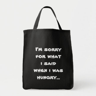 I'm sorry for what  i said when i was  hungry ... grocery tote bag